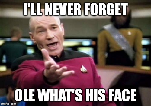 Picard Wtf Meme | I'LL NEVER FORGET OLE WHAT'S HIS FACE | image tagged in memes,picard wtf | made w/ Imgflip meme maker