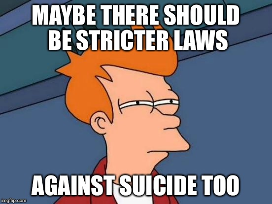 Futurama Fry Meme | MAYBE THERE SHOULD BE STRICTER LAWS AGAINST SUICIDE TOO | image tagged in memes,futurama fry | made w/ Imgflip meme maker