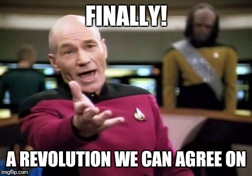 Picard Wtf Meme | FINALLY! A REVOLUTION WE CAN AGREE ON | image tagged in memes,picard wtf | made w/ Imgflip meme maker