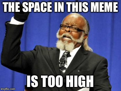 Too Damn High Meme | THE SPACE IN THIS MEME IS TOO HIGH | image tagged in memes,too damn high | made w/ Imgflip meme maker