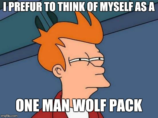 Futurama Fry Meme | I PREFUR TO THINK OF MYSELF AS A ONE MAN WOLF PACK | image tagged in memes,futurama fry | made w/ Imgflip meme maker