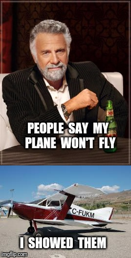 The most interesting aviator in the world | PEOPLE  SAY  MY  PLANE  WON'T  FLY I  SHOWED  THEM | image tagged in airplane,the most interesting man in the world | made w/ Imgflip meme maker