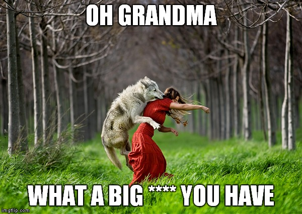 OH GRANDMA WHAT A BIG **** YOU HAVE | made w/ Imgflip meme maker