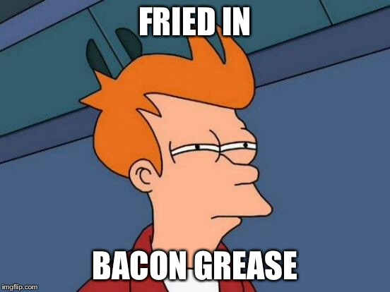 Futurama Fry Meme | FRIED IN BACON GREASE | image tagged in memes,futurama fry | made w/ Imgflip meme maker