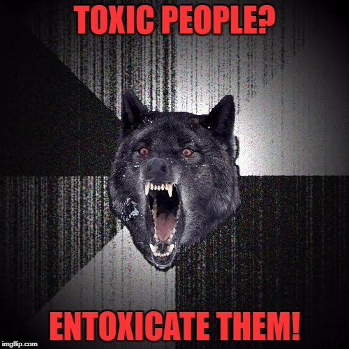 Insanity Wolf Meme | TOXIC PEOPLE? ENTOXICATE THEM! | image tagged in memes,insanity wolf | made w/ Imgflip meme maker