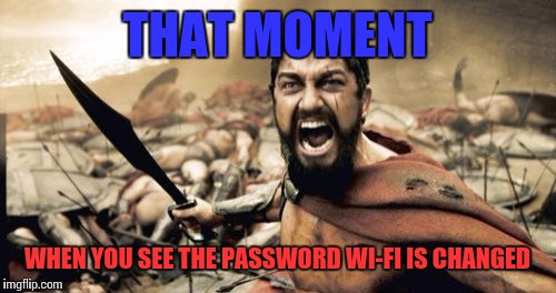Sparta Leonidas Meme | THAT MOMENT WHEN YOU SEE THE PASSWORD WI-FI IS CHANGED | image tagged in memes,sparta leonidas | made w/ Imgflip meme maker
