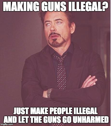 Face You Make Robert Downey Jr Meme | MAKING GUNS ILLEGAL? JUST MAKE PEOPLE ILLEGAL AND LET THE GUNS GO UNHARMED | image tagged in memes,face you make robert downey jr | made w/ Imgflip meme maker