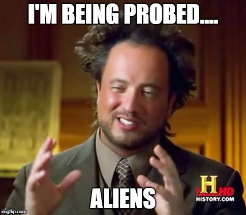 Ancient Aliens Meme | I'M BEING PROBED.... ALIENS | image tagged in memes,ancient aliens | made w/ Imgflip meme maker