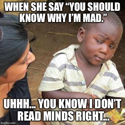 "Third World Skeptical Kid Meme | WHEN SHE SAY ""YOU SHOULD KNOW WHY I'M MAD."" UHHH... YOU KNOW I DON'T READ MINDS RIGHT... 