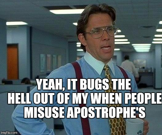 That Would Be Great Meme | YEAH, IT BUGS THE HELL OUT OF MY WHEN PEOPLE MISUSE APOSTROPHE'S | image tagged in memes,that would be great | made w/ Imgflip meme maker