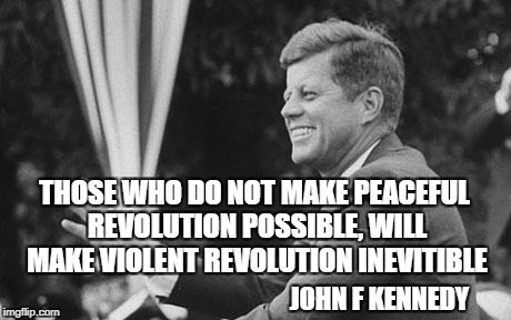 jfk | THOSE WHO DO NOT MAKE PEACEFUL REVOLUTION POSSIBLE, WILL MAKE VIOLENT REVOLUTION INEVITIBLE JOHN F KENNEDY | image tagged in jfk | made w/ Imgflip meme maker