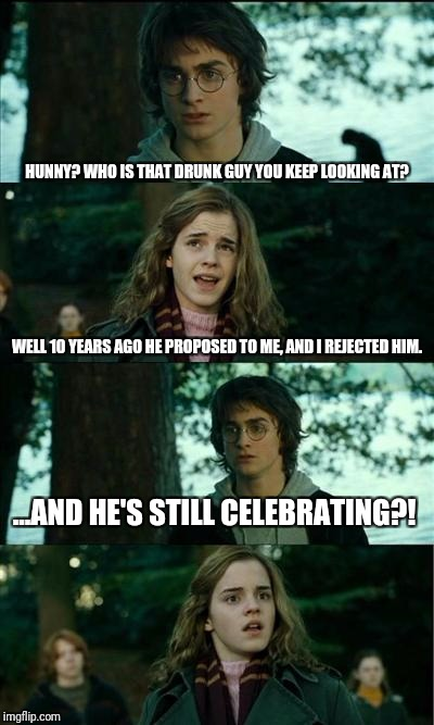 A laugh at marriage  | HUNNY? WHO IS THAT DRUNK GUY YOU KEEP LOOKING AT? WELL 10 YEARS AGO HE PROPOSED TO ME, AND I REJECTED HIM. ...AND HE'S STILL CELEBRATING?! | image tagged in memes,harry potter,marriage,funny | made w/ Imgflip meme maker