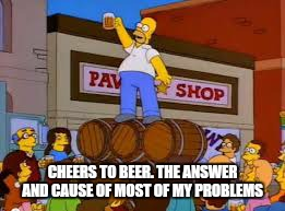 CHEERS TO BEER. THE ANSWER AND CAUSE OF MOST OF MY PROBLEMS | made w/ Imgflip meme maker