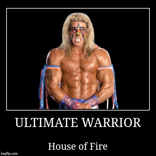 Ultimate Warrior | ULTIMATE WARRIOR | House of Fire | image tagged in wwe | made w/ Imgflip demotivational maker