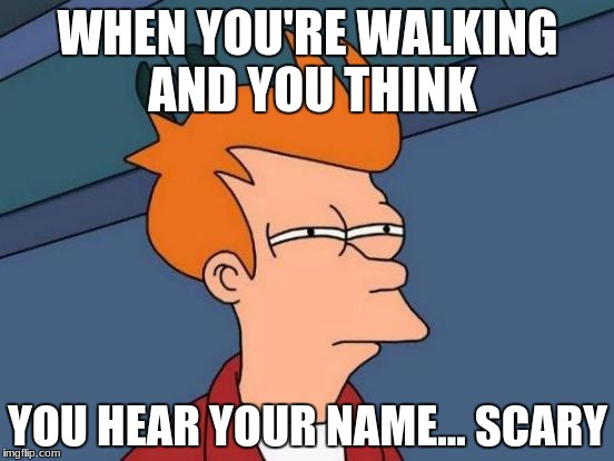 Futurama Fry Meme | WHEN YOU'RE WALKING AND YOU THINK YOU HEAR YOUR NAME... SCARY | image tagged in memes,futurama fry | made w/ Imgflip meme maker