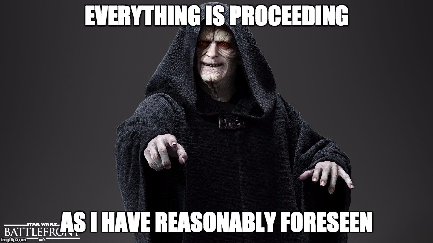 EVERYTHING IS PROCEEDING AS I HAVE REASONABLY FORESEEN | image tagged in torts,dark lord of the torts,proximate cause,law memes,reasonable man,star torts | made w/ Imgflip meme maker