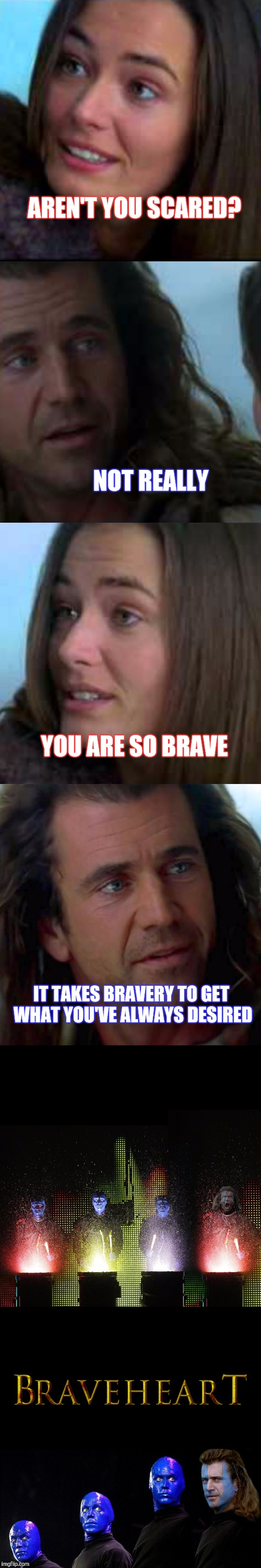 IF YOU CAN DREAM IT, YOU CAN DO IT | AREN'T YOU SCARED? IT TAKES BRAVERY TO GET WHAT YOU'VE ALWAYS DESIRED NOT REALLY YOU ARE SO BRAVE | image tagged in braveheart,blue man,funny,movies | made w/ Imgflip meme maker