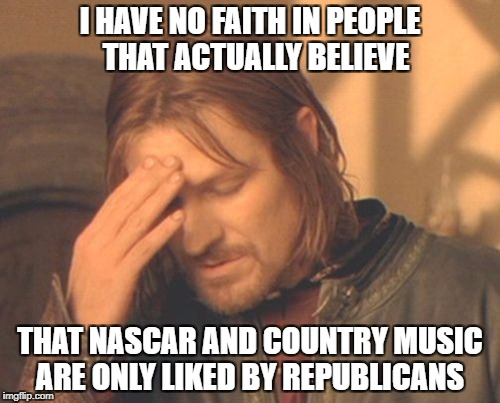 Frustrated Boromir Meme | I HAVE NO FAITH IN PEOPLE  THAT ACTUALLY BELIEVE THAT NASCAR AND COUNTRY MUSIC ARE ONLY LIKED BY REPUBLICANS | image tagged in memes,frustrated boromir | made w/ Imgflip meme maker
