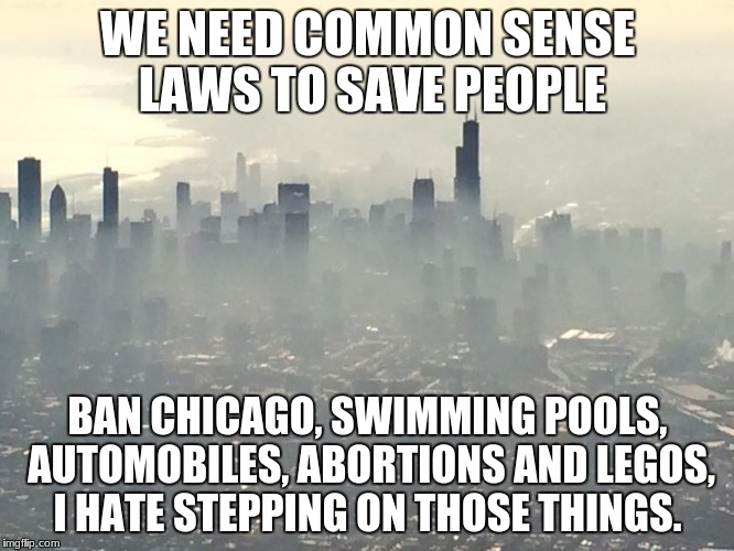 WE NEED COMMON SENSE LAWS TO SAVE PEOPLE BAN CHICAGO, SWIMMING POOLS, AUTOMOBILES, ABORTIONS AND LEGOS, I HATE STEPPING ON THOSE THINGS. | image tagged in chicago vapes | made w/ Imgflip meme maker