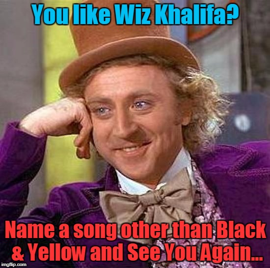 Wiz | You like Wiz Khalifa? Name a song other than Black & Yellow and See You Again... | image tagged in memes,creepy condescending wonka,wiz khalifa,funny memes | made w/ Imgflip meme maker