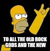 Bend the knee  | TO ALL THE OLD ROCK GODS AND THE NEW | image tagged in memes,rock and roll,homer simpson,funny,game of thrones,bend the knee | made w/ Imgflip meme maker