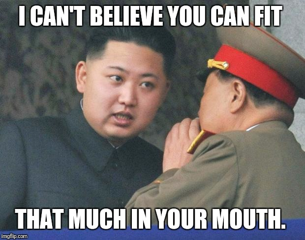 Hungry Kim Jong Un | I CAN'T BELIEVE YOU CAN FIT THAT MUCH IN YOUR MOUTH. | image tagged in hungry kim jong un | made w/ Imgflip meme maker
