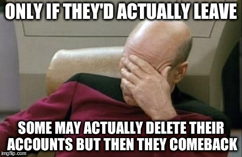 Captain Picard Facepalm Meme | ONLY IF THEY'D ACTUALLY LEAVE SOME MAY ACTUALLY DELETE THEIR ACCOUNTS BUT THEN THEY COMEBACK | image tagged in memes,captain picard facepalm | made w/ Imgflip meme maker