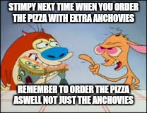 STIMPY NEXT TIME WHEN YOU ORDER THE PIZZA WITH EXTRA ANCHOVIES REMEMBER TO ORDER THE PIZZA ASWELL NOT JUST THE ANCHOVIES | made w/ Imgflip meme maker
