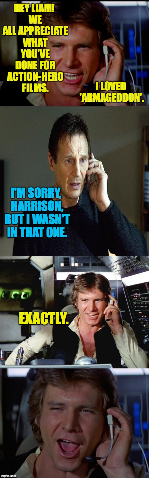 Cruel but fair Han Solo | HEY LIAM! WE ALL APPRECIATE WHAT YOU'VE DONE FOR ACTION-HERO FILMS. EXACTLY. I LOVED 'ARMAGEDDON'. I'M SORRY, HARRISON, BUT I WASN'T IN THAT | image tagged in bad pun han solo,han solo,liam neeson,star wars,memes | made w/ Imgflip meme maker