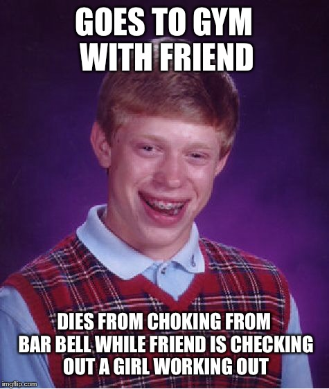 Bad Luck Brian Meme | GOES TO GYM WITH FRIEND DIES FROM CHOKING FROM BAR BELL WHILE FRIEND IS CHECKING OUT A GIRL WORKING OUT | image tagged in memes,bad luck brian | made w/ Imgflip meme maker
