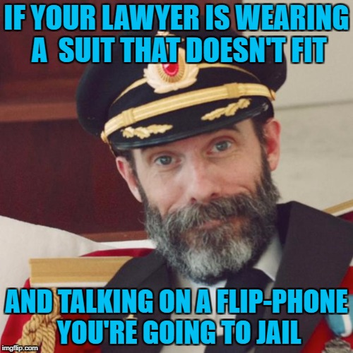 Back to basics meme week, Oct 2-8. A sewmyeyesshut/lynch1979 event. |  IF YOUR LAWYER IS WEARING A  SUIT THAT DOESN'T FIT; AND TALKING ON A FLIP-PHONE YOU'RE GOING TO JAIL | image tagged in captain obvious,memes,back to basics meme week,funny,basic memes,cheap lawyers | made w/ Imgflip meme maker