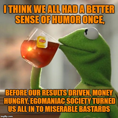 But Thats None Of My Business Meme | I THINK WE ALL HAD A BETTER SENSE OF HUMOR ONCE, BEFORE OUR RESULTS DRIVEN, MONEY HUNGRY, EGOMANIAC SOCIETY TURNED US ALL IN TO MISERABLE BA | image tagged in memes,but thats none of my business,kermit the frog | made w/ Imgflip meme maker
