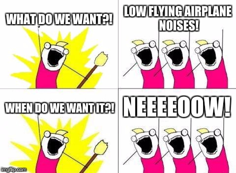 What Do We Want Meme | WHAT DO WE WANT?! LOW FLYING AIRPLANE NOISES! WHEN DO WE WANT IT?! NEEEEOOW! | image tagged in memes,what do we want | made w/ Imgflip meme maker