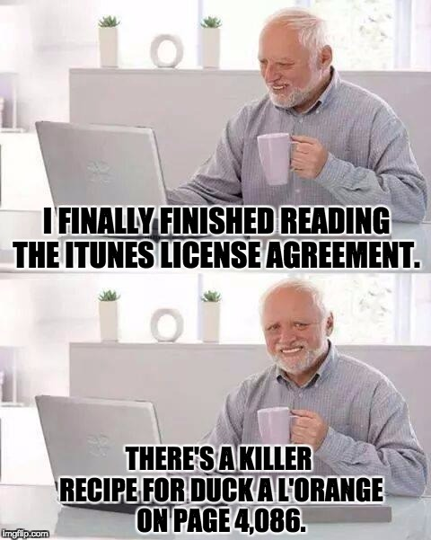 Hide the Pain Harold Meme | I FINALLY FINISHED READING THE ITUNES LICENSE AGREEMENT. THERE'S A KILLER RECIPE FOR DUCK A L'ORANGE ON PAGE 4,086. | image tagged in memes,hide the pain harold | made w/ Imgflip meme maker