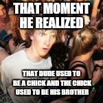 THAT MOMENT HE REALIZED THAT DUDE USED TO BE A CHICK AND THE CHICK USED TO BE HIS BROTHER | made w/ Imgflip meme maker