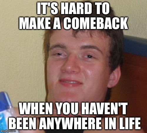 10 Guy Meme | IT'S HARD TO MAKE A COMEBACK WHEN YOU HAVEN'T BEEN ANYWHERE IN LIFE | image tagged in memes,10 guy | made w/ Imgflip meme maker