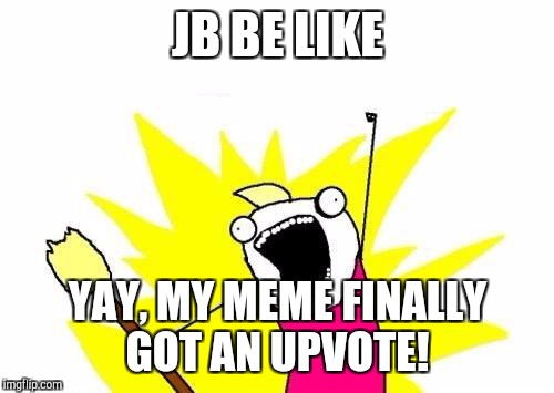 X All The Y Meme | JB BE LIKE YAY, MY MEME FINALLY GOT AN UPVOTE! | image tagged in memes,x all the y | made w/ Imgflip meme maker