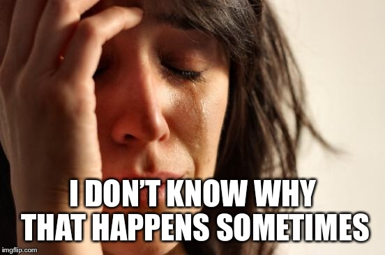 First World Problems Meme | I DON'T KNOW WHY THAT HAPPENS SOMETIMES | image tagged in memes,first world problems | made w/ Imgflip meme maker