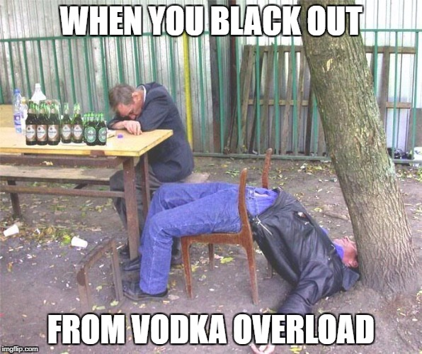 Drunk russian | WHEN YOU BLACK OUT FROM VODKA OVERLOAD | image tagged in drunk russian | made w/ Imgflip meme maker