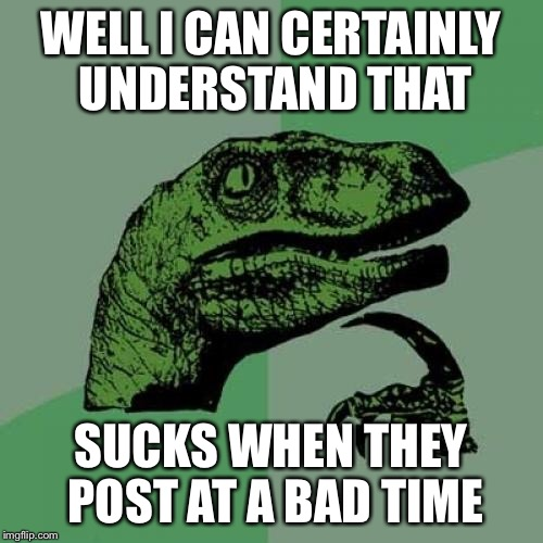 Philosoraptor Meme | WELL I CAN CERTAINLY UNDERSTAND THAT SUCKS WHEN THEY POST AT A BAD TIME | image tagged in memes,philosoraptor | made w/ Imgflip meme maker