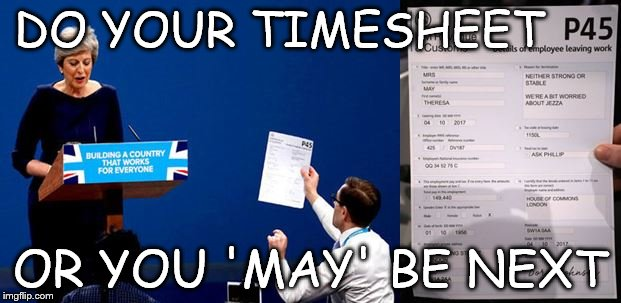 Timesheet Meme Theresa May P45  | DO YOUR TIMESHEET OR YOU 'MAY' BE NEXT | image tagged in theresa may,timesheet meme,p45,prank meme,theresa may p45,theresa may p45 meme | made w/ Imgflip meme maker