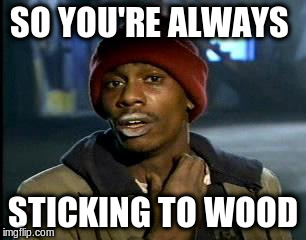 Y'all Got Any More Of That Meme | SO YOU'RE ALWAYS STICKING TO WOOD | image tagged in memes,yall got any more of | made w/ Imgflip meme maker