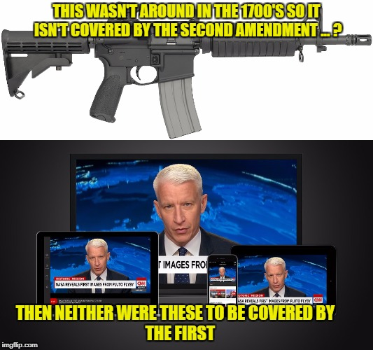 The hole in the liberals logic | THIS WASN'T AROUND IN THE 1700'S SO IT ISN'T COVERED BY THE SECOND AMENDMENT ... ? THEN NEITHER WERE THESE TO BE COVERED BY                  | image tagged in liberal vs conservative,gun control,fake news | made w/ Imgflip meme maker
