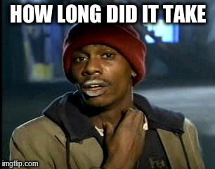 Y'all Got Any More Of That Meme | HOW LONG DID IT TAKE | image tagged in memes,yall got any more of | made w/ Imgflip meme maker