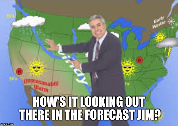 Jim's Weather Crisis | HOW'S IT LOOKING OUT THERE IN THE FORECAST JIM? | image tagged in jim,satanic sayings,jd,wet,weatherman,weatherman penis fail | made w/ Imgflip meme maker