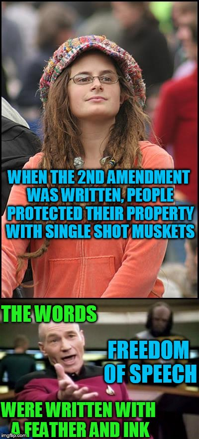 You might be a liberal..... | WHEN THE 2ND AMENDMENT WAS WRITTEN, PEOPLE PROTECTED THEIR PROPERTY WITH SINGLE SHOT MUSKETS THE WORDS FREEDOM OF SPEECH WERE WRITTEN WITH A | image tagged in college liberal,clueless,they live among us | made w/ Imgflip meme maker