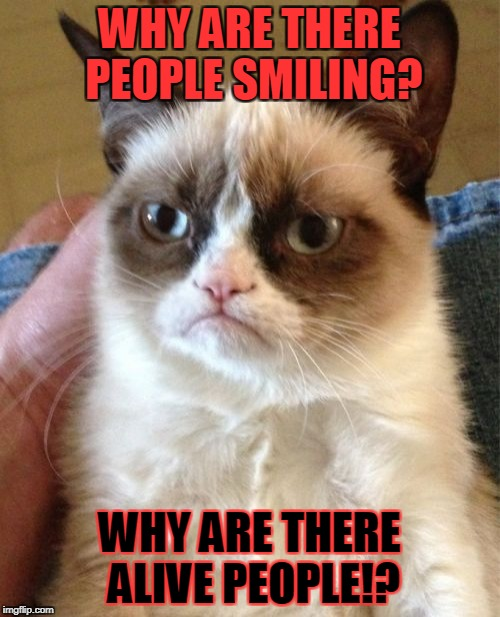 Grumpy Cat Meme | WHY ARE THERE PEOPLE SMILING? WHY ARE THERE ALIVE PEOPLE!? | image tagged in memes,grumpy cat | made w/ Imgflip meme maker
