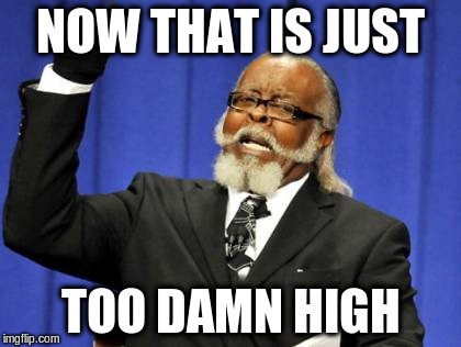 Too Damn High Meme | NOW THAT IS JUST TOO DAMN HIGH | image tagged in memes,too damn high | made w/ Imgflip meme maker