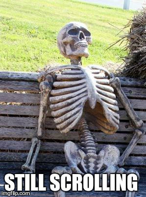 Waiting Skeleton Meme | STILL SCROLLING | image tagged in memes,waiting skeleton | made w/ Imgflip meme maker