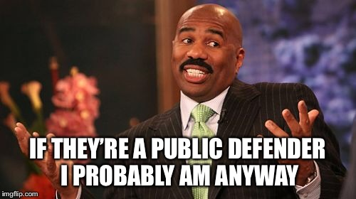 Steve Harvey Meme | IF THEY'RE A PUBLIC DEFENDER I PROBABLY AM ANYWAY | image tagged in memes,steve harvey | made w/ Imgflip meme maker